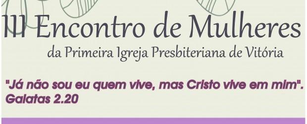 """III Encontro de mulheres da Primeira Igreja Presbiteriana de Vitória 2013 Data: 28, 29 e 30 de Junho de 2013 Tema : """"já não sou eu quem vive, mas Cristo […]"""